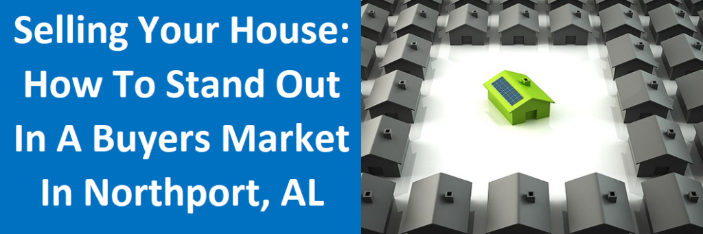 Selling Your House: How To Stand Out In A Buyers Market in Northport, AL