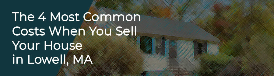 The 4 Most Common Costs When You Sell Your House in Lowell, MA