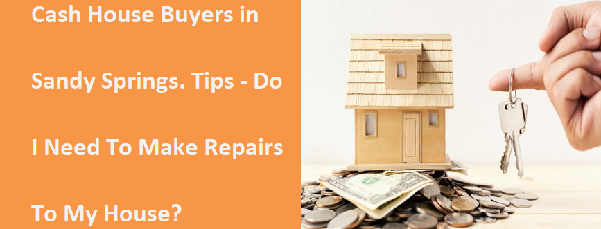 Cash House Buyers In Sandy Springs Tips - Do I Need To Make Repairs To My House?