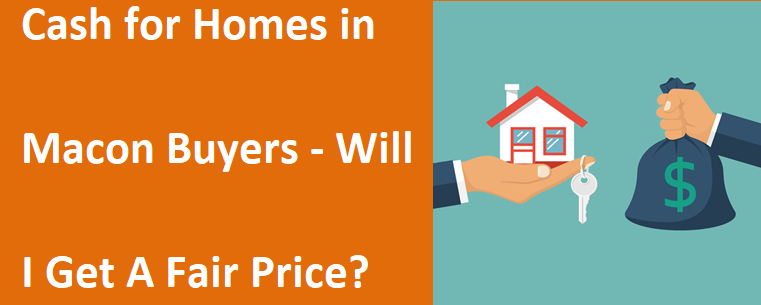 Cash for Homes in Macon GA Buyers - Will I Get A Fair Price?