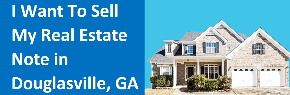 I Want To Sell My Real Estate Note In Douglasville GA