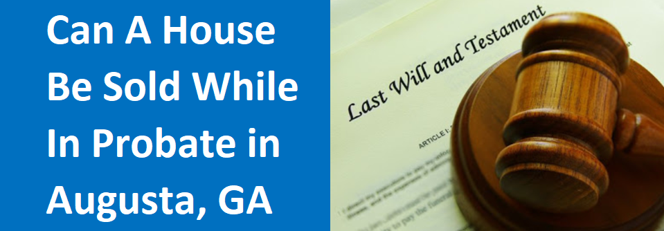 selling a house while in probate in Augusta GA?