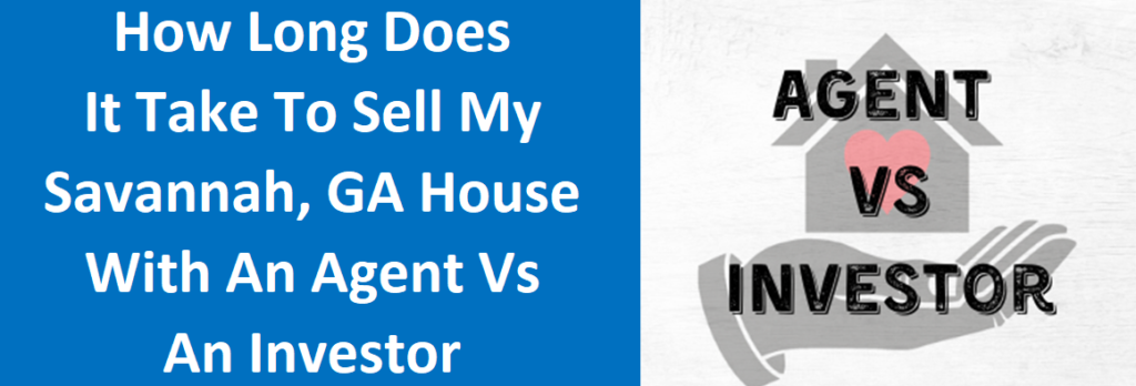 How Long Does It Take To Sell My Savannah, GA House With An Agent Vs An Investor?