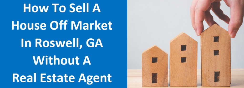 How To Sell A House Off Market In Roswell, GA Without A Real Estate Agent