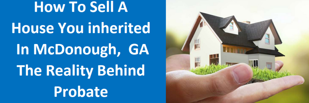 How To Sell A House You Inherited In McDonough, GA – The Reality Behind Probate
