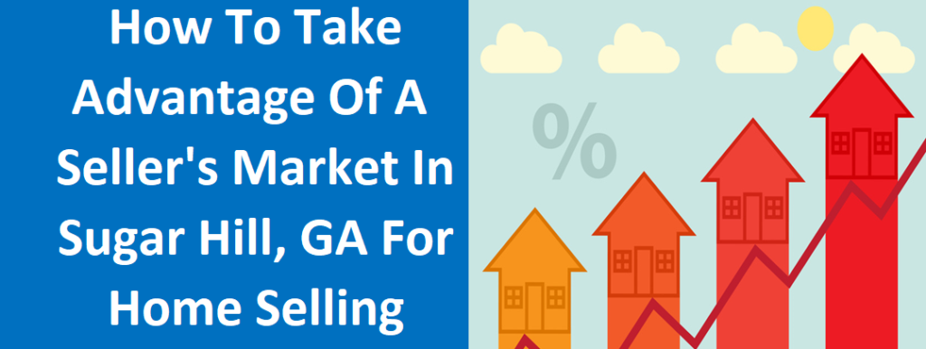 How To Take Advantage Of A Seller's Market In Sugar Hill, GA For Home Selling