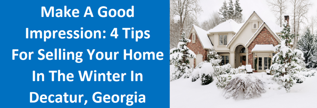 Make A Good Impression: 4 Tips For Selling Your Home In The Winter In Decatur, Georgia