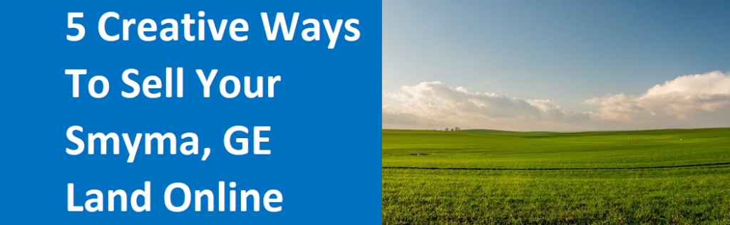 5 Creative Ways To Sell Your Smyrna, GA Land Online