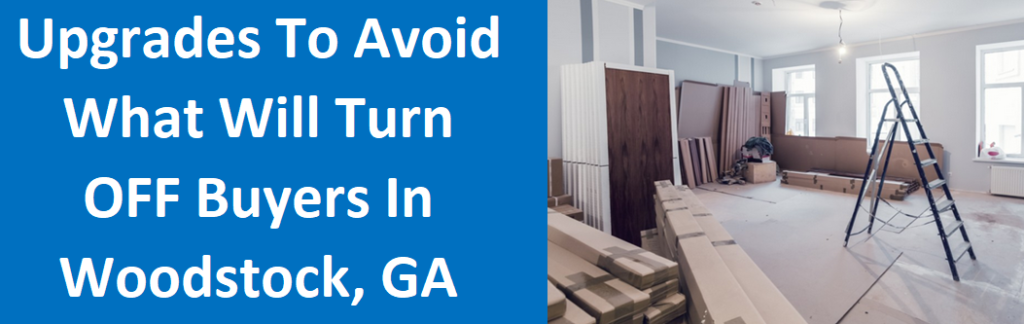 Upgrades to Avoid: What Will Turn OFF Buyers in Woodstock, GA