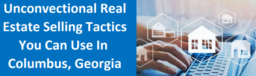 Unconventional Real Estate Selling Tactics You Can Use in Columbus, Georgia