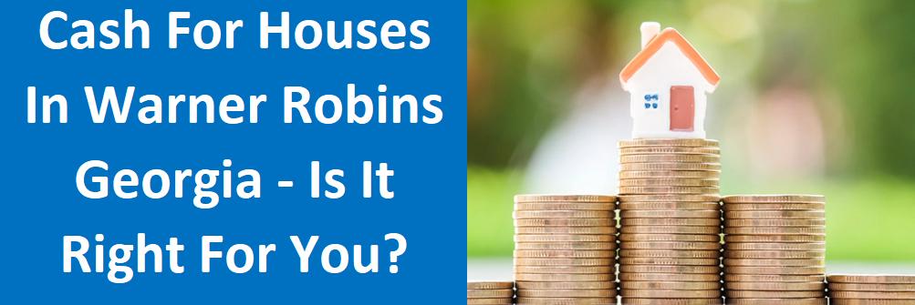 Cash For Houses In Warner Robins, GA – Is it right for you?