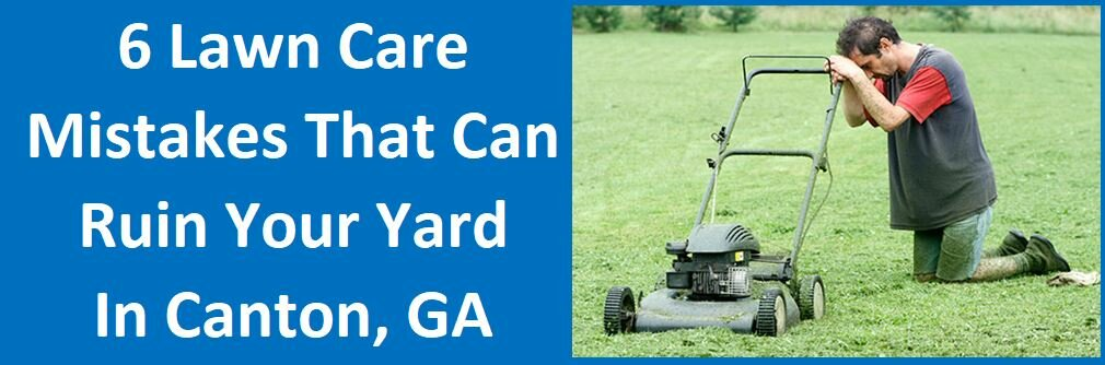 6 Lawn Care Mistakes That Can Ruin Your Yard in Canton, GA