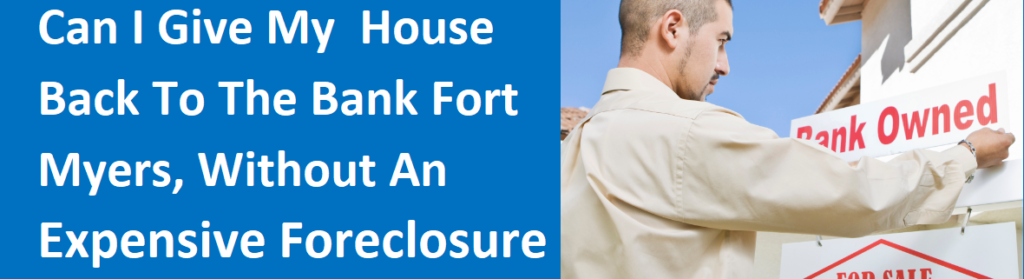Can I Give My House Back To The Bank Fort Myers, FL Without An Expensive Foreclosure?