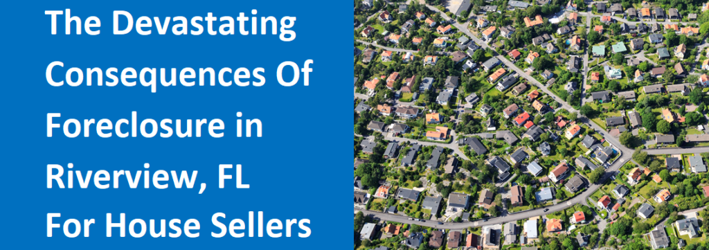 The Devastating Consequences Of Foreclosure In Riverview, FL For House Sellers