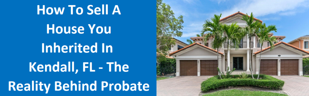 How To Sell A House You Inherited In Kendall, FL – The Reality Behind Probate