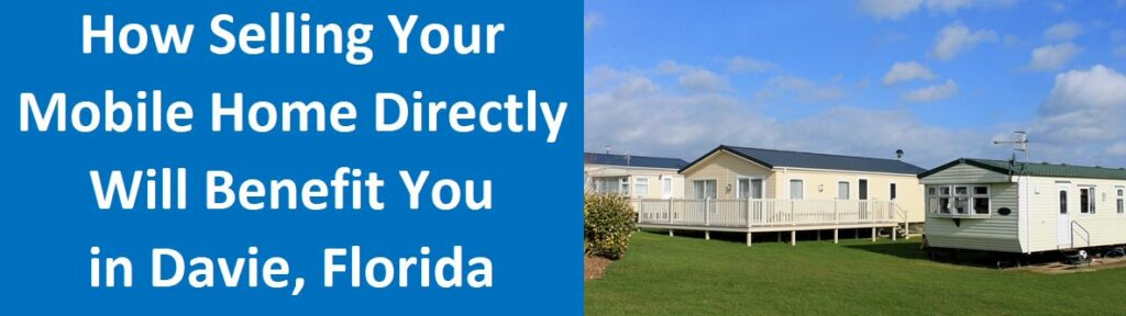 How Selling Your Mobile Home Directly Will Benefit You In Davie, Florida