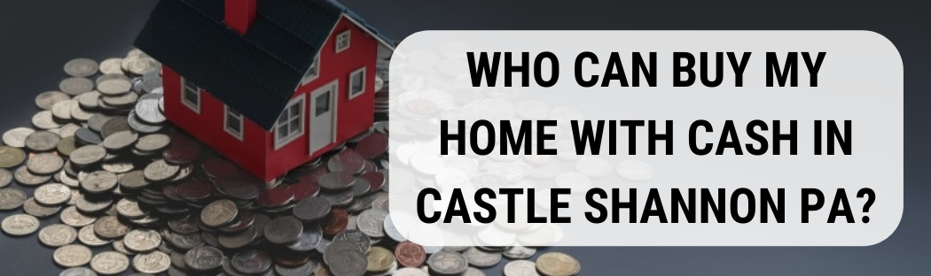 We buy houses in Castle Shannon PA