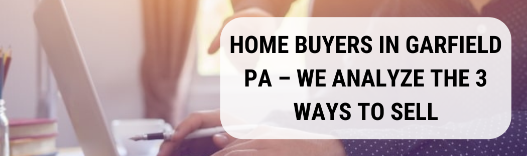 We buy houses in Garfield PA