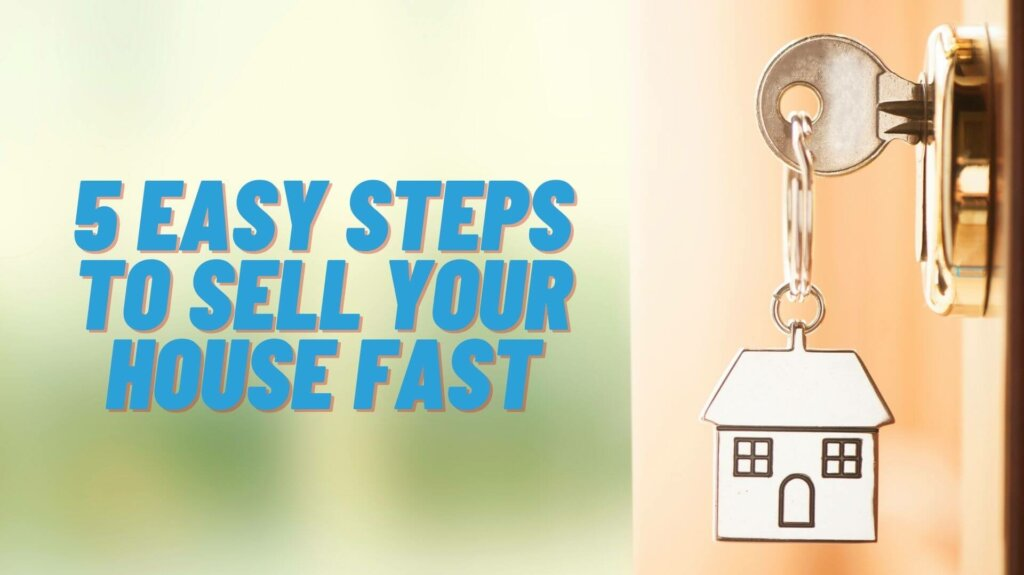 5 Easy Steps To Sell Your House Fast